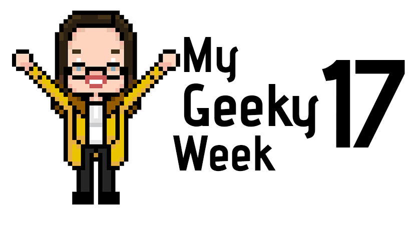 My Geeky Week 17
